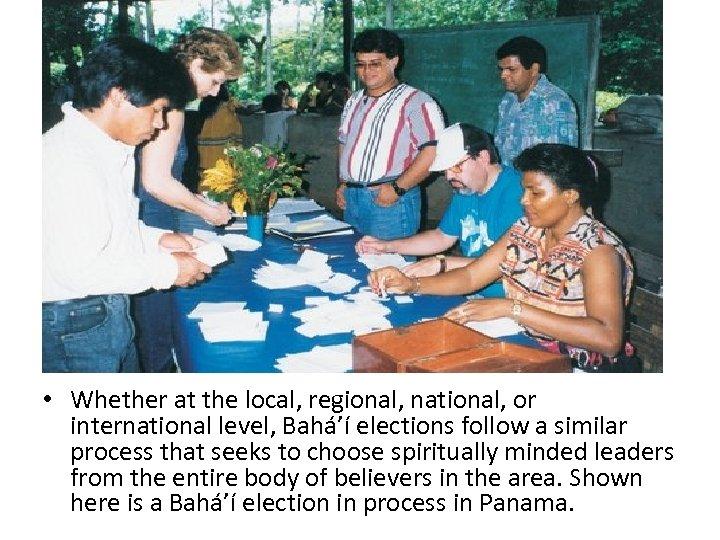 • Whether at the local, regional, national, or international level, Bahá'í elections follow