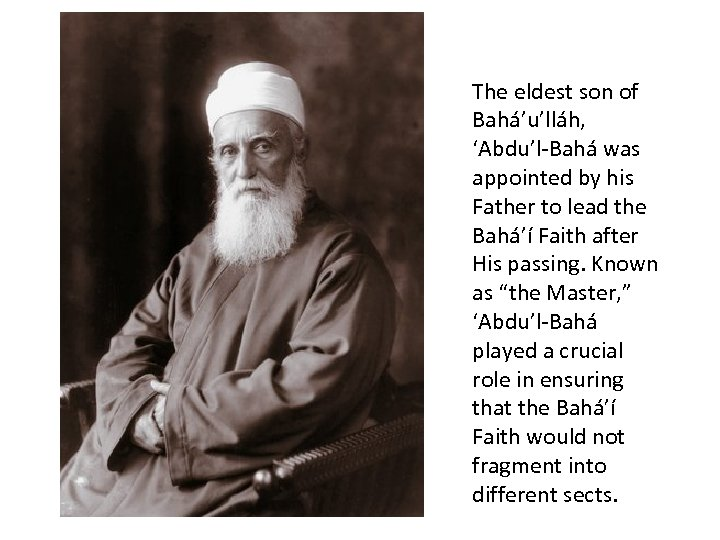 The eldest son of Bahá'u'lláh, 'Abdu'l-Bahá was appointed by his Father to lead the