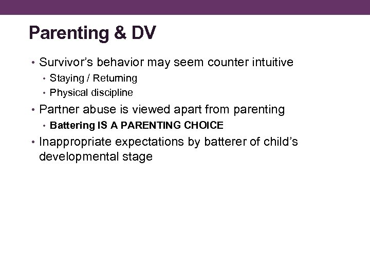 Parenting & DV • Survivor's behavior may seem counter intuitive • Staying / Returning