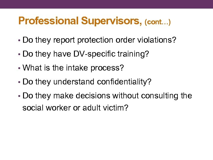 Professional Supervisors, (cont…) • Do they report protection order violations? • Do they have