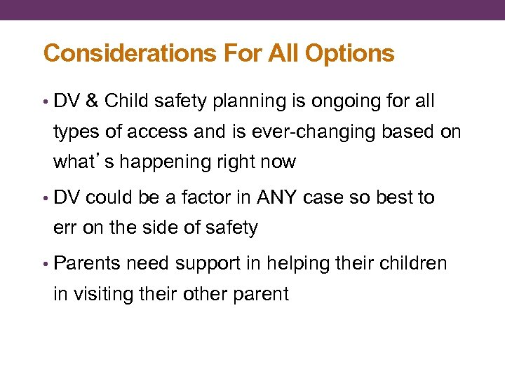 Considerations For All Options • DV & Child safety planning is ongoing for all