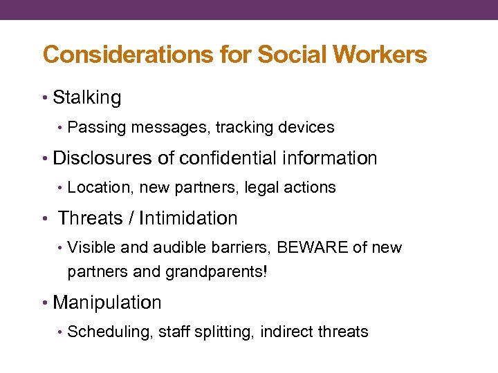 Considerations for Social Workers • Stalking • Passing messages, tracking devices • Disclosures of