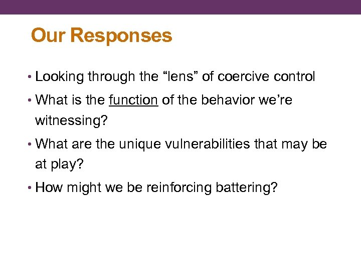 "Our Responses • Looking through the ""lens"" of coercive control • What is the"