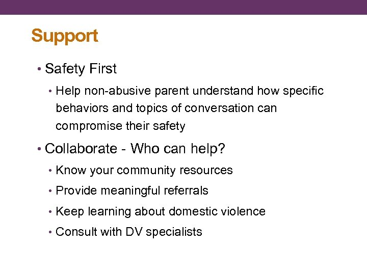 Support • Safety First • Help non-abusive parent understand how specific behaviors and topics