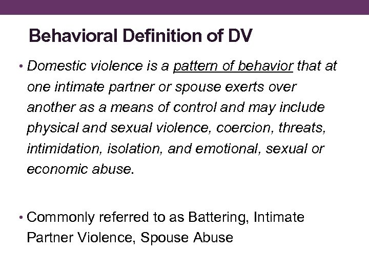 Behavioral Definition of DV • Domestic violence is a pattern of behavior that at