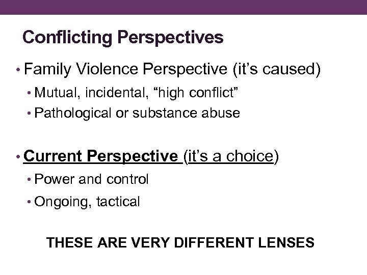 "Conflicting Perspectives • Family Violence Perspective (it's caused) • Mutual, incidental, ""high conflict"" •"
