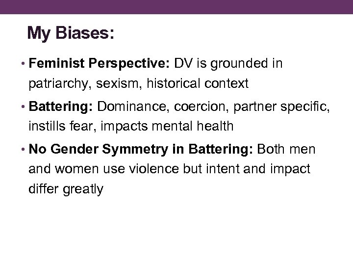 My Biases: • Feminist Perspective: DV is grounded in patriarchy, sexism, historical context •