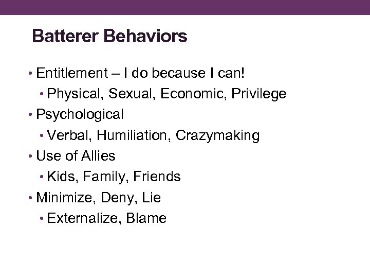 Batterer Behaviors • Entitlement – I do because I can! • Physical, Sexual, Economic,