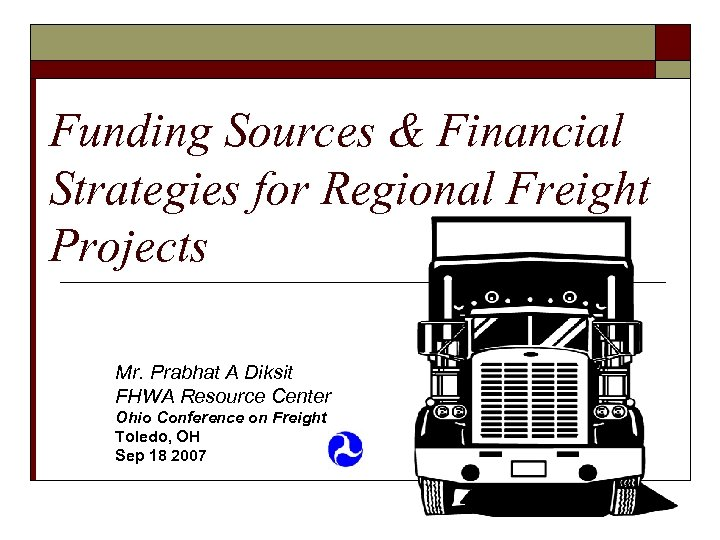 Funding Sources & Financial Strategies for Regional Freight Projects Mr. Prabhat A Diksit FHWA