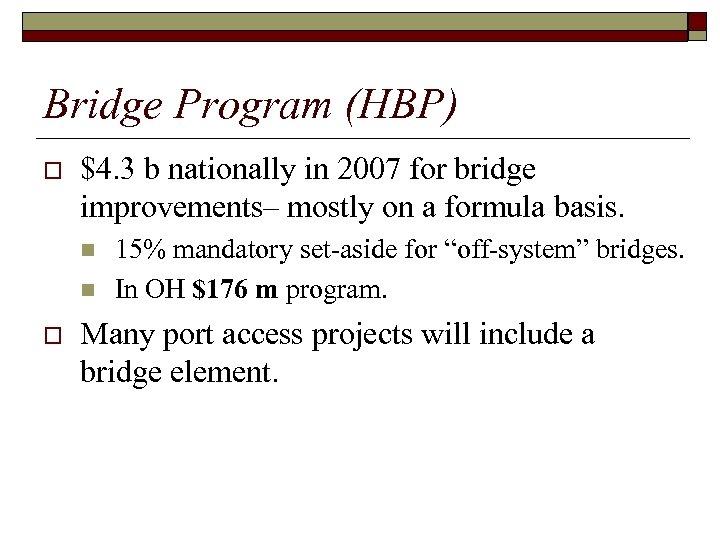 Bridge Program (HBP) o $4. 3 b nationally in 2007 for bridge improvements– mostly