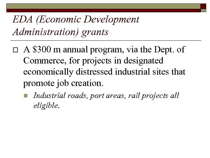 EDA (Economic Development Administration) grants o A $300 m annual program, via the Dept.