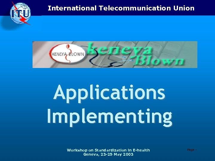 International Telecommunication Union Applications Implementing Workshop on Standardization in E-health Geneva, 23 -25 May