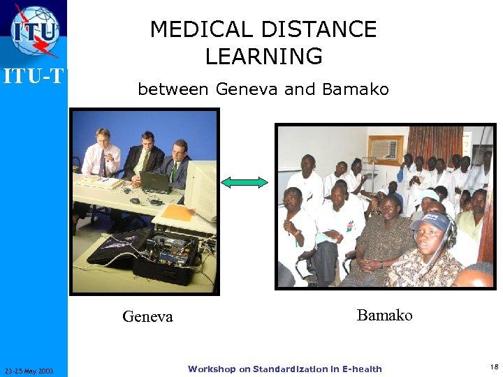 ITU-T MEDICAL DISTANCE LEARNING between Geneva and Bamako Geneva 23 -25 May 2003 Bamako