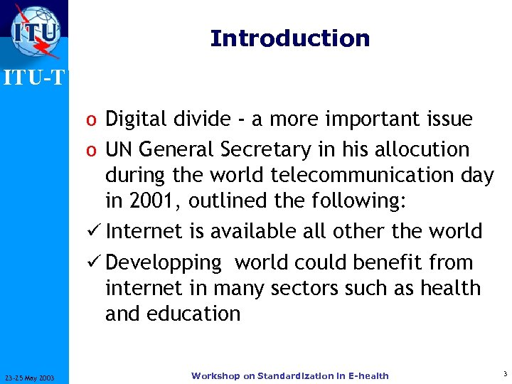 Introduction ITU-T o Digital divide - a more important issue o UN General Secretary