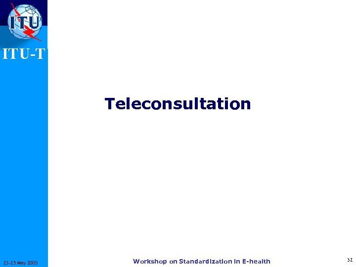 ITU-T Teleconsultation 23 -25 May 2003 Workshop on Standardization in E-health 32