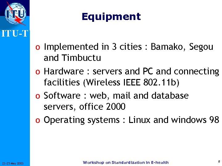 Equipment ITU-T o Implemented in 3 cities : Bamako, Segou and Timbuctu o Hardware