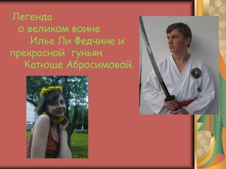 Легенда о великом воине Илье Ли Федчине и прекрасной гуньян Катюше Абросимовой.