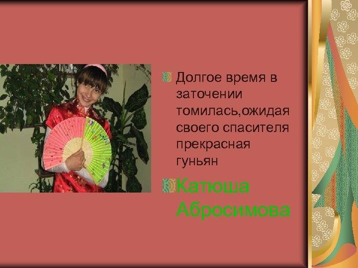 Долгое время в заточении томилась, ожидая своего спасителя прекрасная гуньян Катюша Абросимова