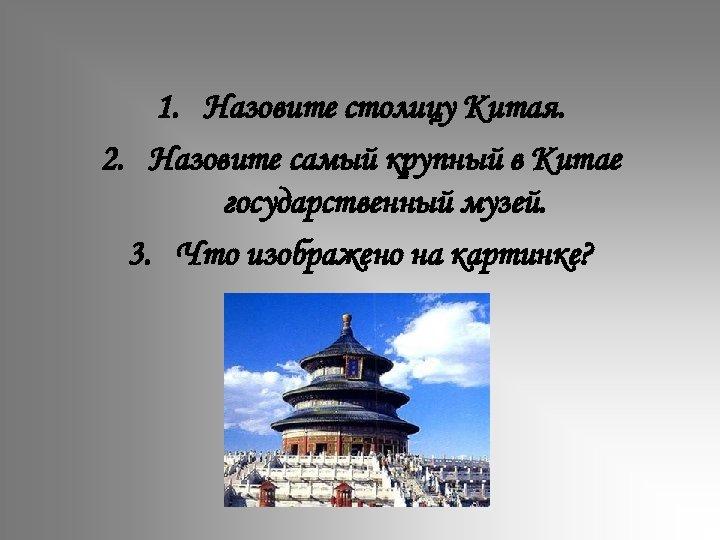1. Назовите столицу Китая. 2. Назовите самый крупный в Китае государственный музей. 3. Что