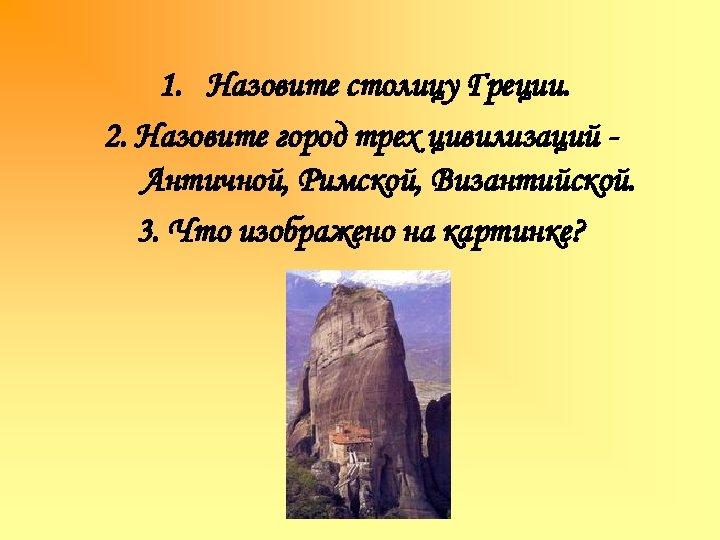 1. Назовите столицу Греции. 2. Назовите город трех цивилизаций Античной, Римской, Византийской. 3. Что