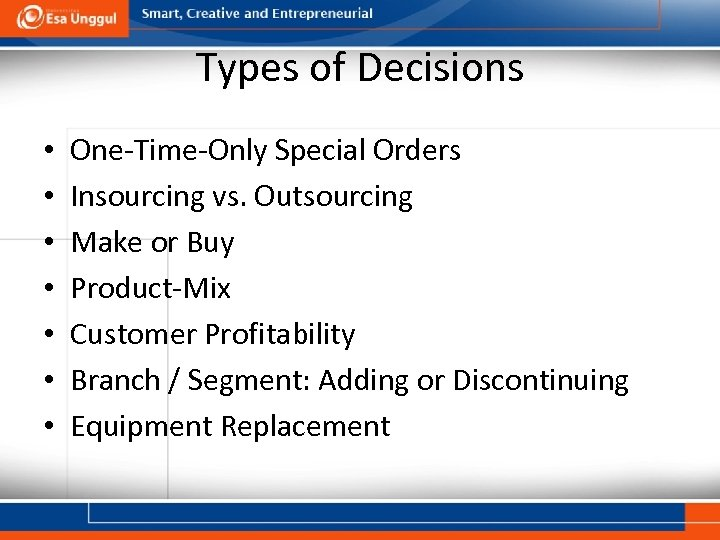Types of Decisions • • One-Time-Only Special Orders Insourcing vs. Outsourcing Make or Buy