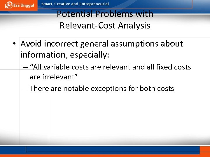 Potential Problems with Relevant-Cost Analysis • Avoid incorrect general assumptions about information, especially: –