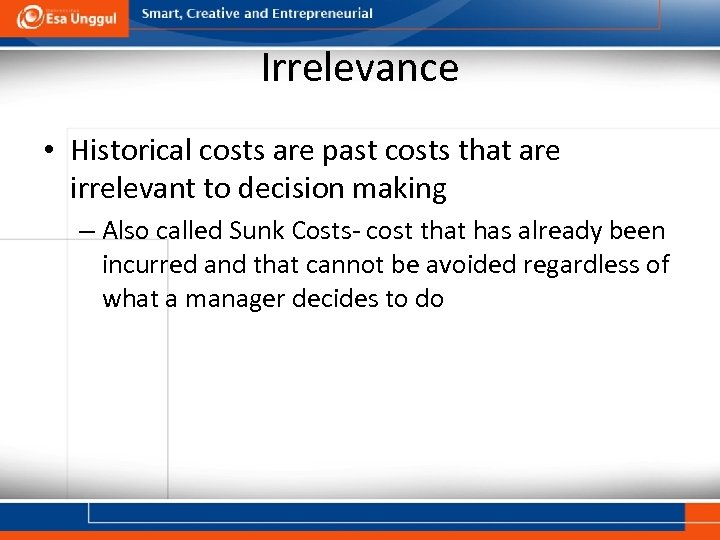 Irrelevance • Historical costs are past costs that are irrelevant to decision making –