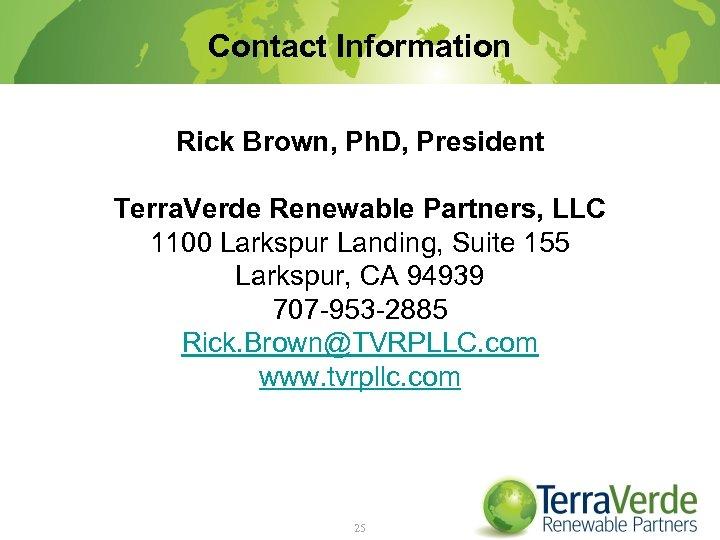 Contact Information Rick Brown, Ph. D, President Terra. Verde Renewable Partners, LLC 1100 Larkspur