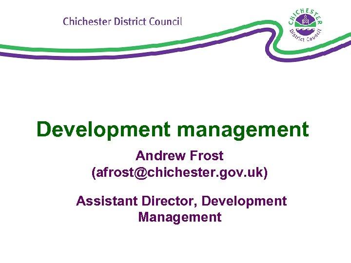 Development management Andrew Frost (afrost@chichester. gov. uk) Assistant Director, Development Management