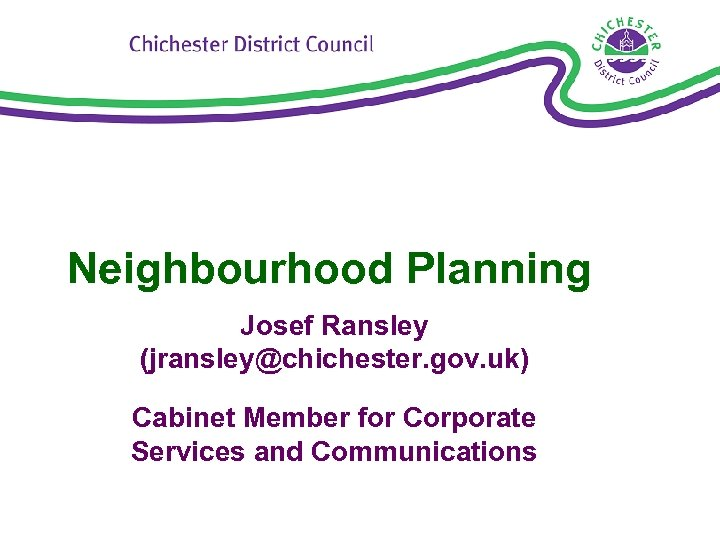 Neighbourhood Planning Josef Ransley (jransley@chichester. gov. uk) Cabinet Member for Corporate Services and Communications