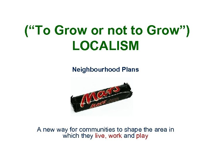 """(""""To Grow or not to Grow"""") LOCALISM Neighbourhood Plans A new way for communities"""