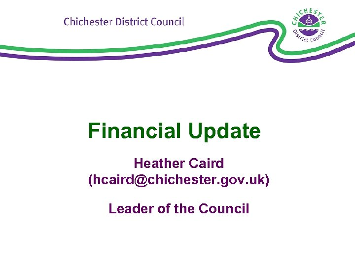 Financial Update Heather Caird (hcaird@chichester. gov. uk) Leader of the Council