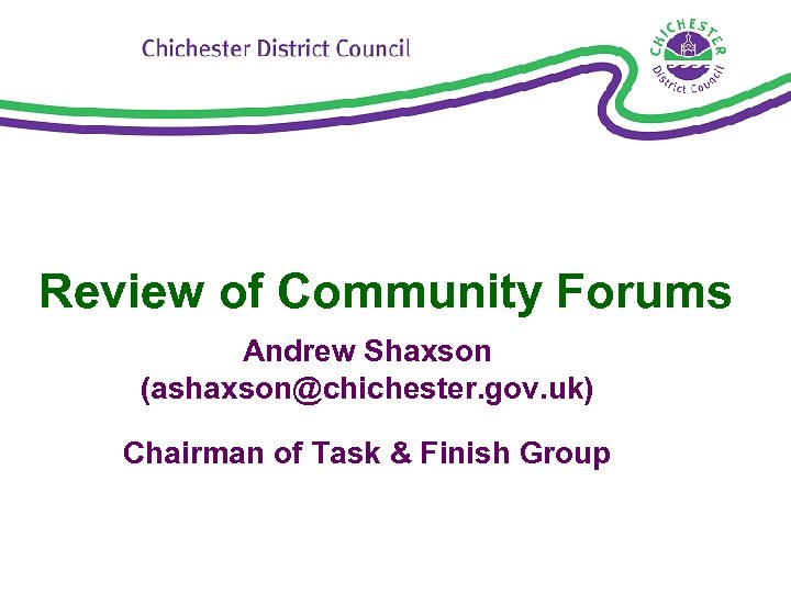 Review of Community Forums Andrew Shaxson (ashaxson@chichester. gov. uk) Chairman of Task & Finish