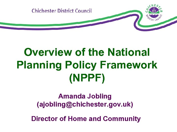 Overview of the National Planning Policy Framework (NPPF) Amanda Jobling (ajobling@chichester. gov. uk) Director
