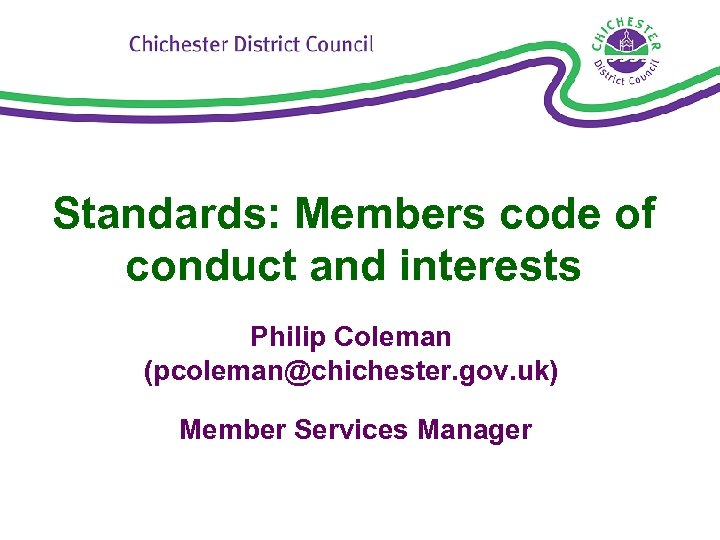 Standards: Members code of conduct and interests Philip Coleman (pcoleman@chichester. gov. uk) Member Services