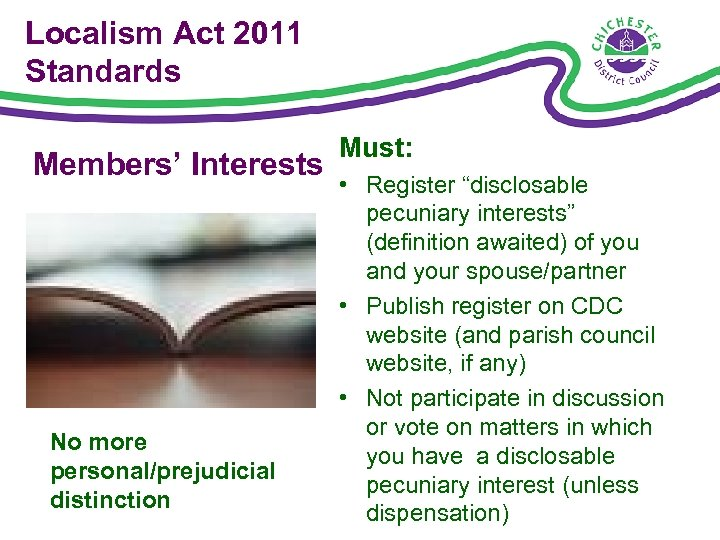"""Localism Act 2011 Standards Members' Interests No more personal/prejudicial distinction Must: • Register """"disclosable"""