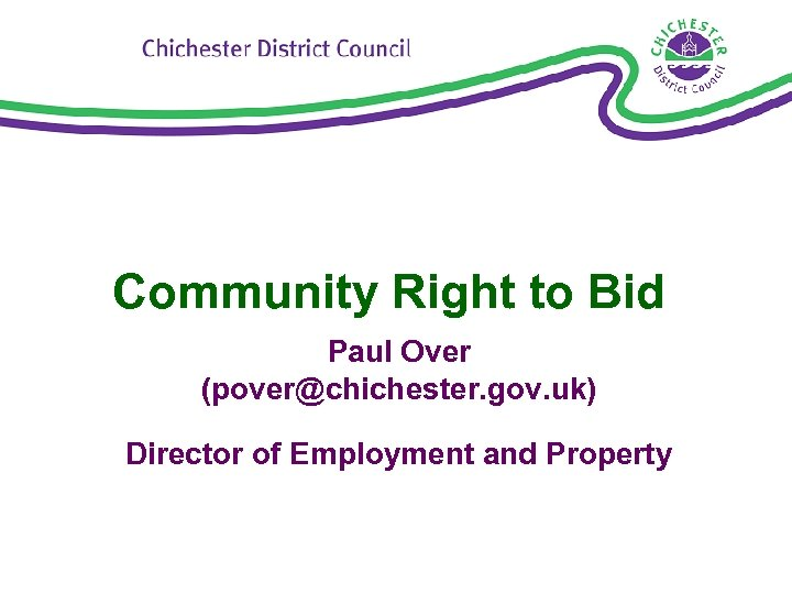 Community Right to Bid Paul Over (pover@chichester. gov. uk) Director of Employment and Property