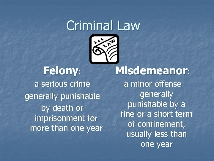 Criminal Law Felony: a serious crime generally punishable by death or imprisonment for more