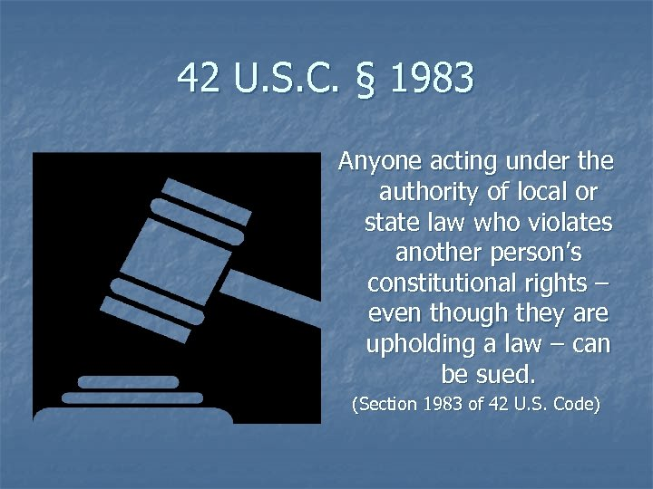 42 U. S. C. § 1983 Anyone acting under the authority of local or
