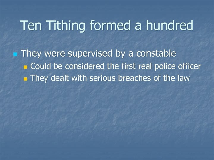 Ten Tithing formed a hundred n They were supervised by a constable Could be