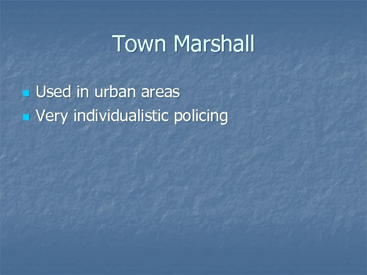 Town Marshall n n Used in urban areas Very individualistic policing