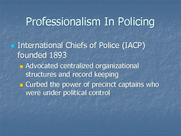 Professionalism In Policing n International Chiefs of Police (IACP) founded 1893 Advocated centralized organizational