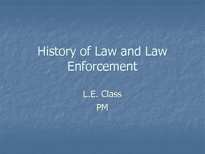 History of Law and Law Enforcement L. E. Class PM