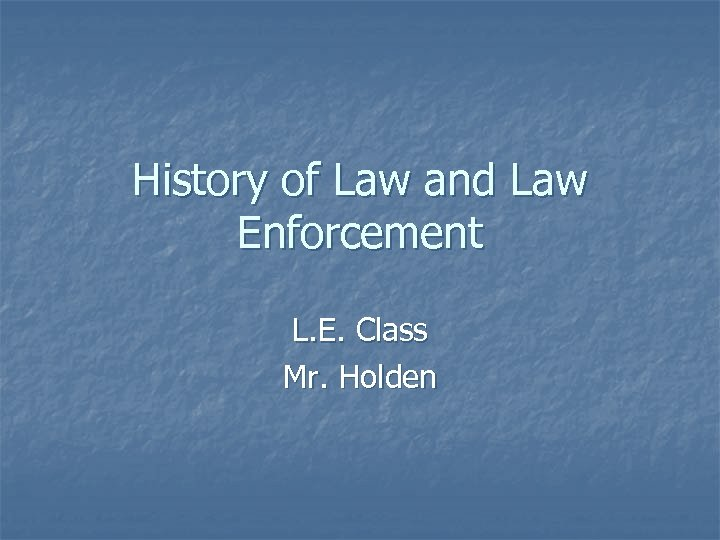 History of Law and Law Enforcement L. E. Class Mr. Holden