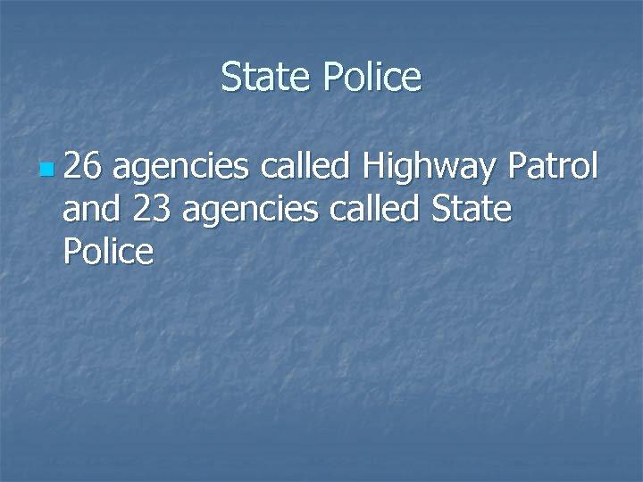 State Police n 26 agencies called Highway Patrol and 23 agencies called State Police