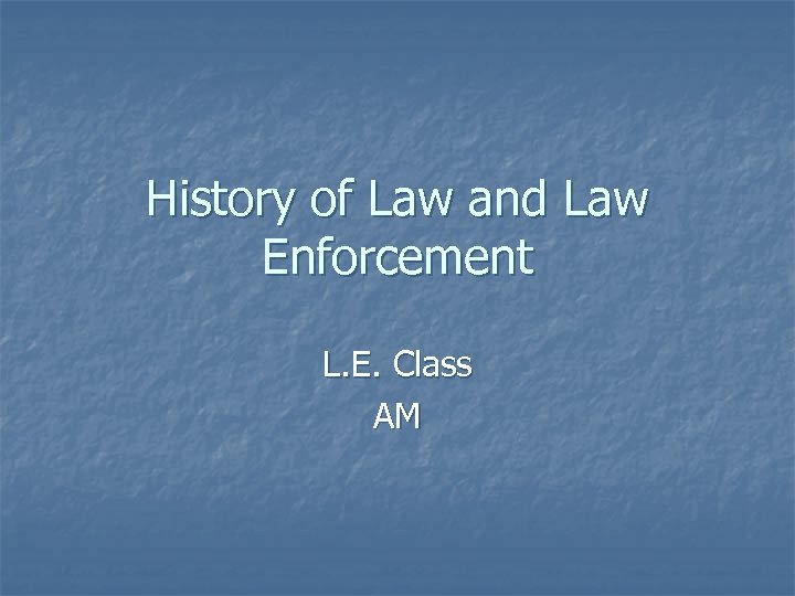 History of Law and Law Enforcement L. E. Class AM