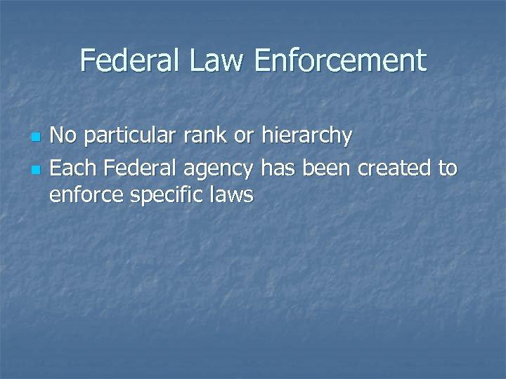 Federal Law Enforcement n n No particular rank or hierarchy Each Federal agency has
