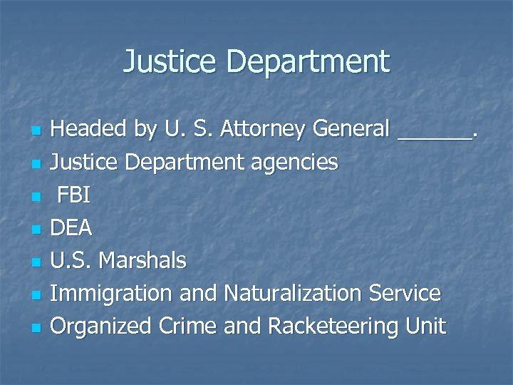 Justice Department n n n n Headed by U. S. Attorney General ______. Justice