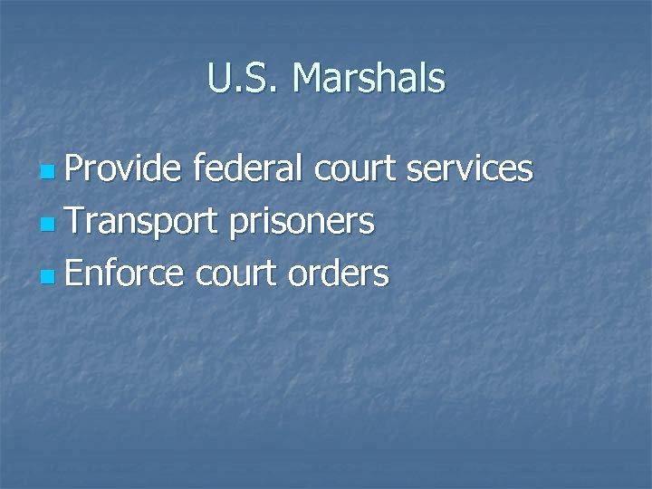 U. S. Marshals n Provide federal court services n Transport prisoners n Enforce court
