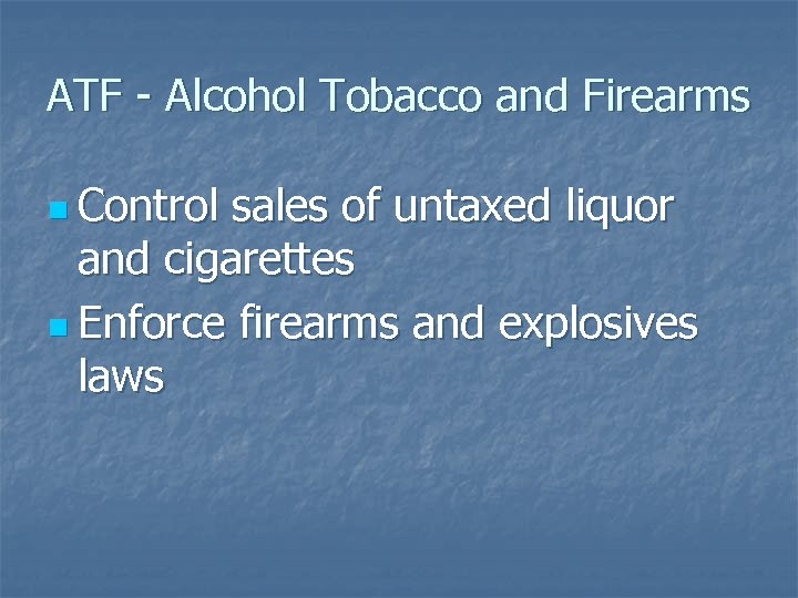 ATF - Alcohol Tobacco and Firearms n Control sales of untaxed liquor and cigarettes